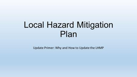 Local Hazard Mitigation Plan Update Primer: Why and How to Update the LHMP.