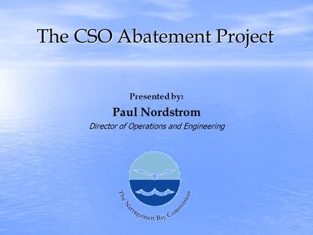 The CSO Abatement Project Presented by: Paul Nordstrom Director of Operations and Engineering.