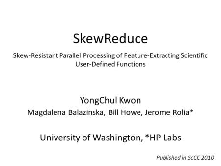 SkewReduce YongChul Kwon Magdalena Balazinska, Bill Howe, Jerome Rolia* University of Washington, *HP Labs Skew-Resistant Parallel Processing of Feature-Extracting.