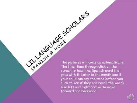 LIL LANGUAGE SCHOLARS HOME The pictures will come up automatically. The first time through click on the screen to hear the Spanish word that.