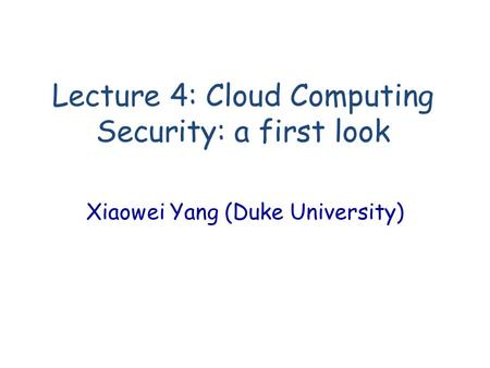 Lecture 4: Cloud Computing Security: a first look Xiaowei Yang (Duke University)
