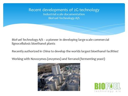 Recent developments of 2G technology Industrial scale documentation BioFuel Technology A/S BioFuel Technology A/S – a pioneer in developing large scale.