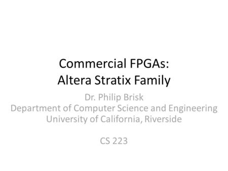 Commercial FPGAs: Altera Stratix Family Dr. Philip Brisk Department of Computer Science and Engineering University of California, Riverside CS 223.