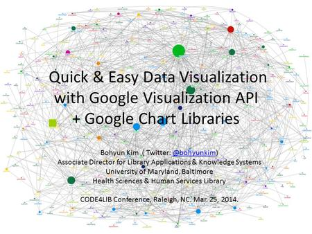Quick & Easy Data Visualization with Google Visualization API + Google Chart Libraries Bohyun Kim ( Twitter: Associate Director for.