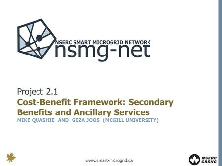Www.smart-microgrid.ca Project 2.1 Cost-Benefit Framework: Secondary Benefits and Ancillary Services MIKE QUASHIE AND GEZA JOOS (MCGILL UNIVERSITY)