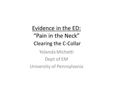 "Evidence in the ED: ""Pain in the Neck"" Clearing the C-Collar Yolanda Michetti Dept of EM University of Pennsylvania."