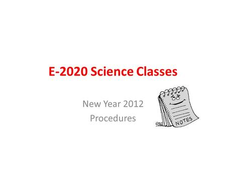 E-2020 Science Classes New Year 2012 Procedures. Vocabulary Write each vocabulary word Each definition, in your own words if possible Draw a picture to.