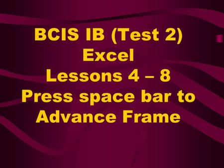BCIS IB (Test 2) Excel Lessons 4 – 8 Press space bar to Advance Frame.