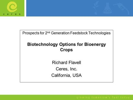 Prospects for 2 nd Generation Feedstock Technologies Biotechnology Options for Bioenergy Crops Richard Flavell Ceres, Inc. California, USA.