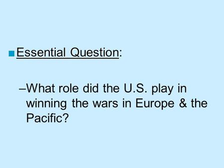 ■Essential Question ■Essential Question: –What role did the U.S. play in winning the wars in Europe & the Pacific?