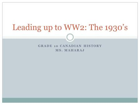 GRADE 10 CANADIAN HISTORY MS. MAHARAJ Leading up to WW2: The 1930's.