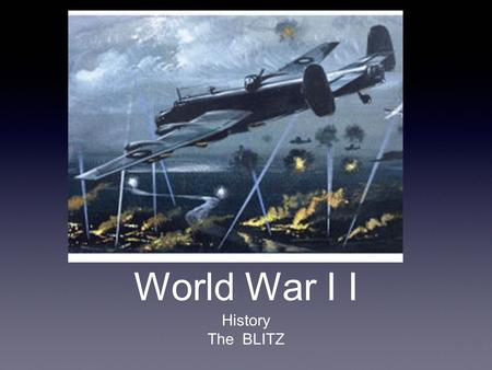 World War I I History The BLITZ. Did You Know ? Poland was invaded by Germany on the 1st September. Two days later France and Britain join. Did you know.