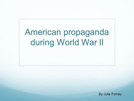 American propaganda during World War II By Julie Finnøy.