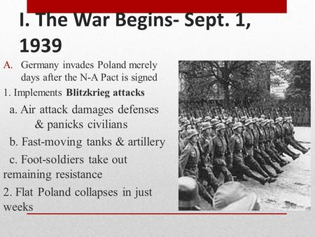 I. The War Begins- Sept. 1, 1939 A.Germany invades Poland merely days after the N-A Pact is signed 1. Implements Blitzkrieg attacks a. Air attack damages.