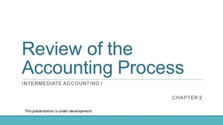 Review of the Accounting Process INTERMEDIATE ACCOUNTING I CHAPTER 2 This presentation is under development.