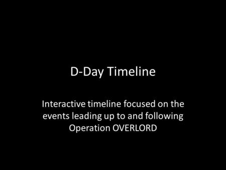 D-Day Timeline Interactive timeline focused on the events leading up to and following Operation OVERLORD.