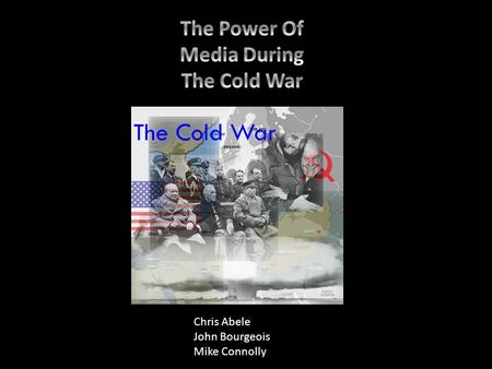 Chris Abele John Bourgeois Mike Connolly. To many, the Cold War began immediately after WW2 and ended in 1945. The two main adversaries were the United.