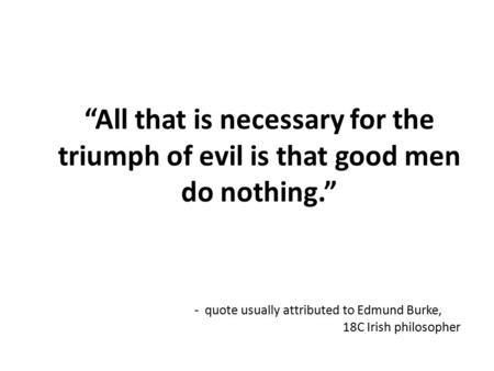 """All that is necessary for the triumph of evil is that good men do nothing."" - quote usually attributed to Edmund Burke, 18C Irish philosopher."