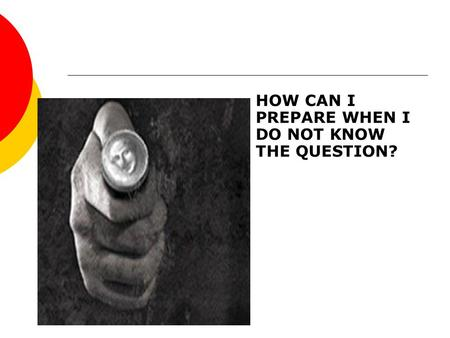 HOW CAN I PREPARE WHEN I DO NOT KNOW THE QUESTION?