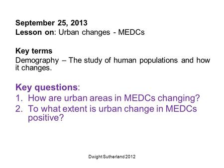 September 25, 2013 Lesson on: Urban changes - MEDCs Key terms Demography – The study of human populations and how it changes. Key questions: 1.How are.