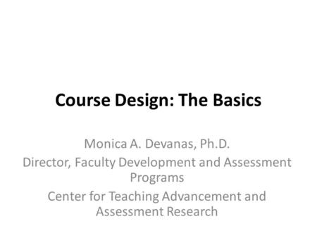 Course Design: The Basics Monica A. Devanas, Ph.D. Director, Faculty Development and Assessment Programs Center for Teaching Advancement and Assessment.
