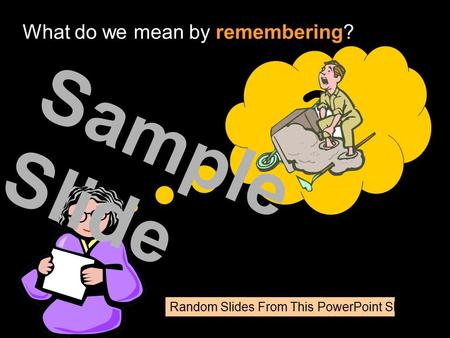 Random Slides From This PowerPoint Show ? What do we mean by remembering? Sample Slide.