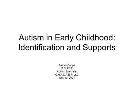 Autism in Early Childhood: Identification and Supports Tammi Poppe B.S. ECE Autism Specialist C.H.A.S.A.E.R. LLC Oct. 10, 2007.