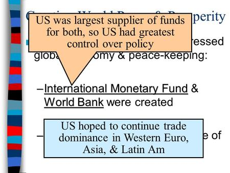 Creating World Peace & Prosperity ■After WW2 –world powers addressed global economy & peace-keeping: –International Monetary Fund World Bank –International.