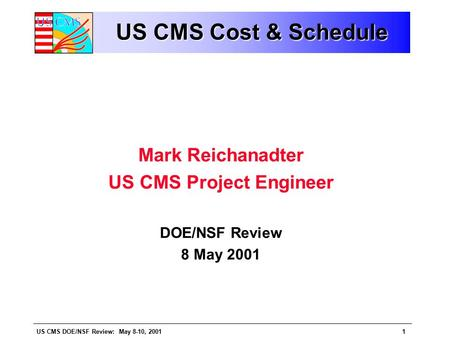US CMS DOE/NSF Review: May 8-10, 20011 US CMS Cost & Schedule Mark Reichanadter US CMS Project Engineer DOE/NSF Review 8 May 2001.