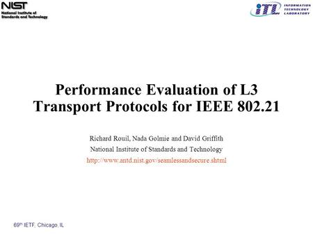 69 th IETF, Chicago, IL Performance Evaluation of L3 Transport Protocols for IEEE 802.21 Richard Rouil, Nada Golmie and David Griffith National Institute.