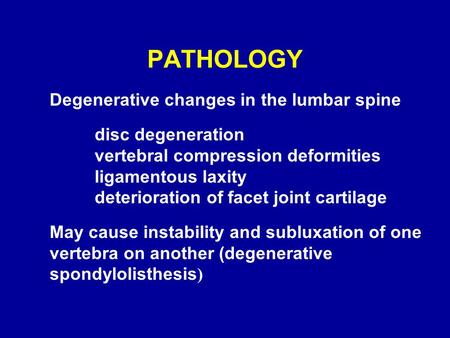 PATHOLOGY Degenerative changes in the lumbar spine disc degeneration vertebral compression deformities ligamentous laxity deterioration of facet joint.