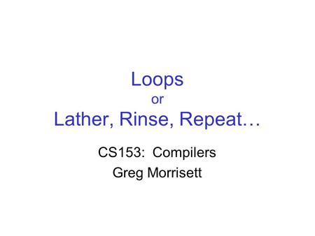 Loops or Lather, Rinse, Repeat… CS153: Compilers Greg Morrisett.