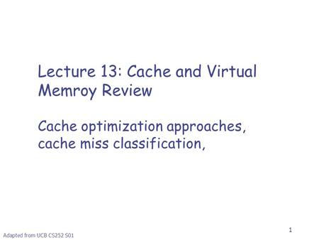 1 Lecture 13: Cache and Virtual Memroy Review Cache optimization approaches, cache miss classification, Adapted from UCB CS252 S01.