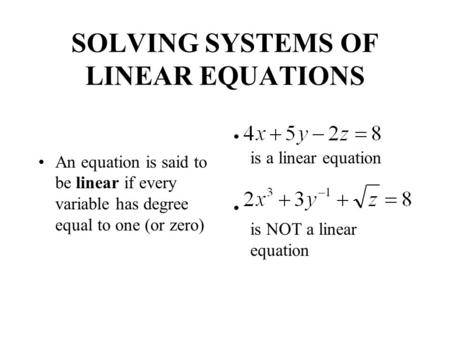 SOLVING SYSTEMS OF LINEAR EQUATIONS An equation is said to be linear if every variable has degree equal to one (or zero) is a linear equation is NOT a.