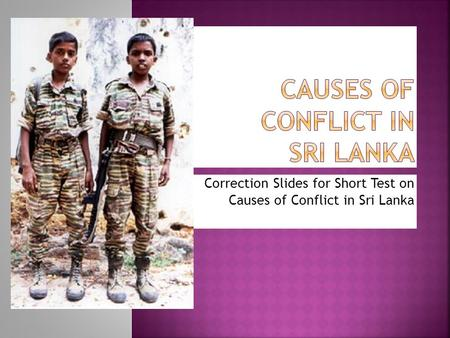 Correction Slides for Short Test on Causes of Conflict in Sri Lanka.