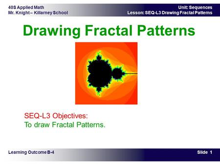 40S Applied Math Mr. Knight – Killarney School Slide 1 Unit: Sequences Lesson: SEQ-L3 Drawing Fractal Patterns Drawing Fractal Patterns Learning Outcome.