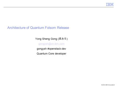 © 2012 IBM Corporation Architecture of Quantum Folsom Release Yong Sheng Gong ( 龚永生 ) gongysh #openstack-dev Quantum Core developer.