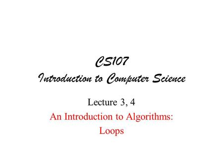 CS107 Introduction to Computer Science Lecture 3, 4 An Introduction to Algorithms: Loops.