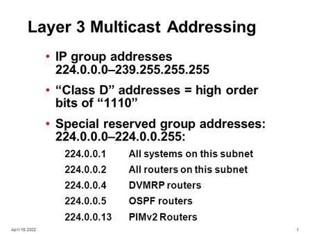 "1April 16, 2002 Layer 3 Multicast Addressing IP group addresses 224.0.0.0–239.255.255.255 ""Class D"" addresses = high order bits of ""1110"" Special reserved."