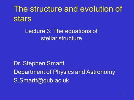 1 The structure and evolution of stars Lecture 3: The equations of stellar structure Dr. Stephen Smartt Department of Physics and Astronomy