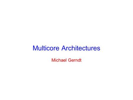 Multicore Architectures Michael Gerndt. Development of Microprocessors Transistor capacity doubles every 18 months © Intel.