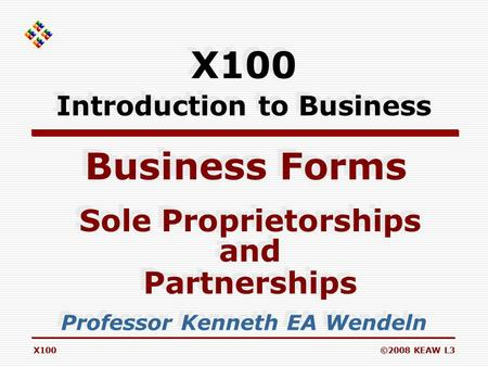 X100©2008 KEAW L3 Business Forms Professor Kenneth EA Wendeln Sole Proprietorships and Partnerships Sole Proprietorships and Partnerships X100 Introduction.
