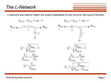 The L-Network L-networks are used to match the output impedance of one circuit to the input of another. Rsource < Rload, 1< Q < 5 Rsource > Rload, 1