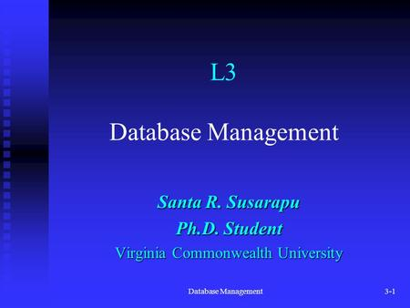Database Management3-1 L3 Database Management Santa R. Susarapu Ph.D. Student Virginia Commonwealth University.