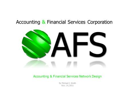 Accounting & Financial Services Corporation Accounting & Financial Services Network Design By Michael J. Smith Nov. 14, 2011.