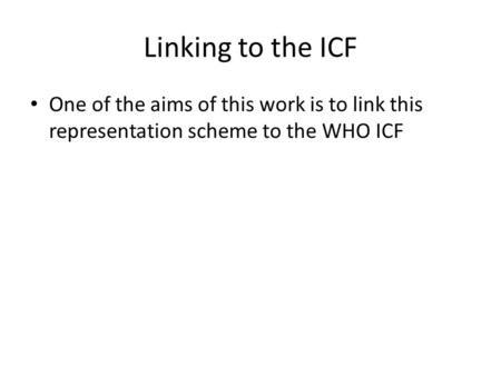Linking to the ICF One of the aims of this work is to link this representation scheme to the WHO ICF.