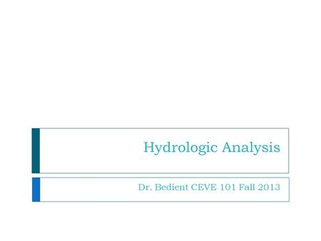 Hydrologic Analysis Dr. Bedient CEVE 101 Fall 2013.