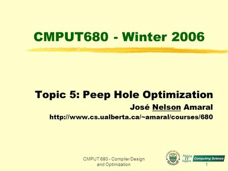 CMPUT 680 - Compiler Design and Optimization1 CMPUT680 - Winter 2006 Topic 5: Peep Hole Optimization José Nelson Amaral
