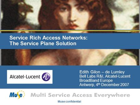 Muse confidential Service Rich Access Networks: The Service Plane Solution Edith Gilon – de Lumley Bell Labs R&I, Alcatel-Lucent BroadBand Europe Antwerp,