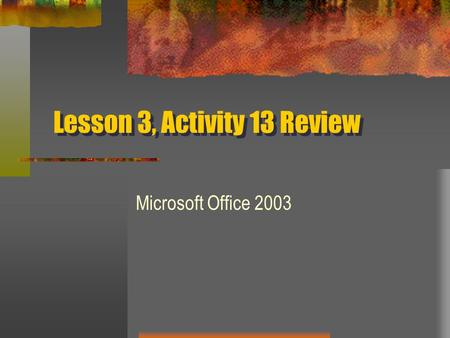 Lesson 3, Activity 13 Review Microsoft Office 2003.
